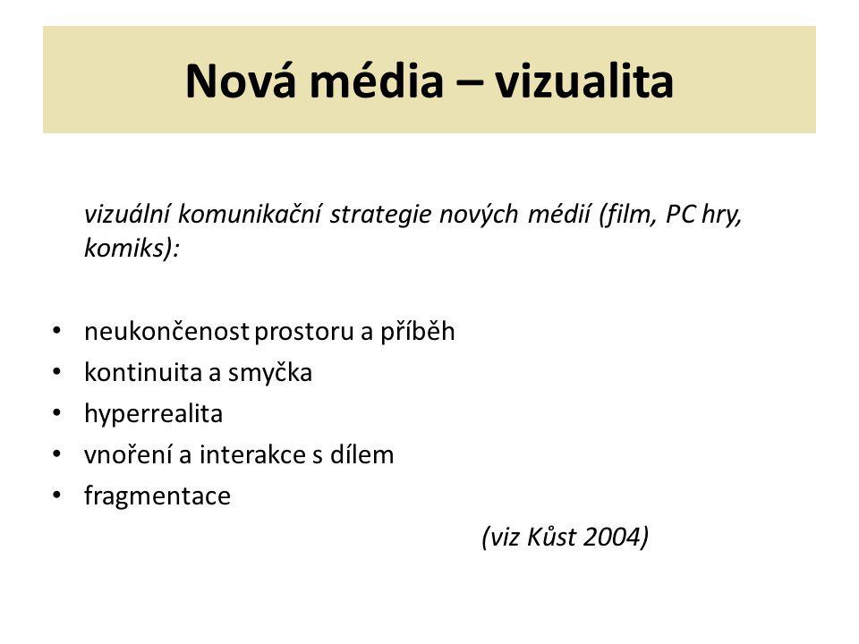 Nová média – vizualita vizuální komunikační strategie nových médií (film, PC hry, komiks): neukončenost prostoru a příběh kontinuita a smyčka hyperrealita vnoření a interakce s dílem fragmentace (viz Kůst 2004)