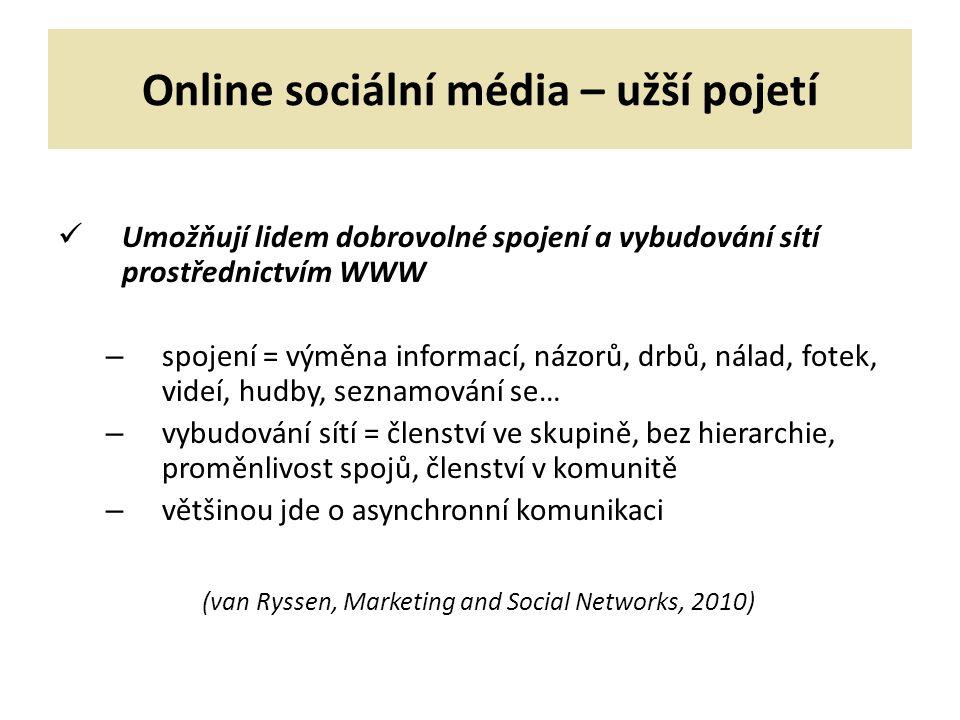 Online sociální média – užší pojetí Umožňují lidem dobrovolné spojení a vybudování sítí prostřednictvím WWW – spojení = výměna informací, názorů, drbů, nálad, fotek, videí, hudby, seznamování se… – vybudování sítí = členství ve skupině, bez hierarchie, proměnlivost spojů, členství v komunitě – většinou jde o asynchronní komunikaci (van Ryssen, Marketing and Social Networks, 2010)