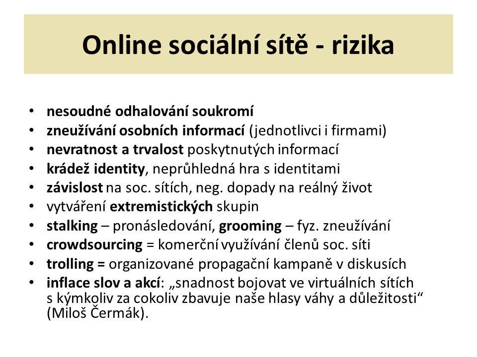 Online sociální sítě - rizika nesoudné odhalování soukromí zneužívání osobních informací (jednotlivci i firmami) nevratnost a trvalost poskytnutých informací krádež identity, neprůhledná hra s identitami závislost na soc.
