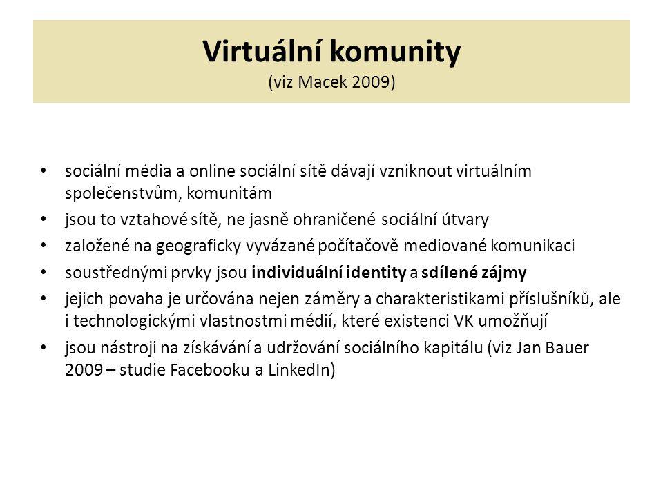Virtuální komunity (viz Macek 2009) sociální média a online sociální sítě dávají vzniknout virtuálním společenstvům, komunitám jsou to vztahové sítě, ne jasně ohraničené sociální útvary založené na geograficky vyvázané počítačově mediované komunikaci soustřednými prvky jsou individuální identity a sdílené zájmy jejich povaha je určována nejen záměry a charakteristikami příslušníků, ale i technologickými vlastnostmi médií, které existenci VK umožňují jsou nástroji na získávání a udržování sociálního kapitálu (viz Jan Bauer 2009 – studie Facebooku a LinkedIn)