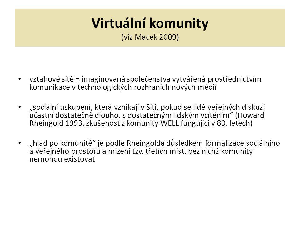 """Virtuální komunity (viz Macek 2009) vztahové sítě = imaginovaná společenstva vytvářená prostřednictvím komunikace v technologických rozhraních nových médií """"sociální uskupení, která vznikají v Síti, pokud se lidé veřejných diskuzí účastní dostatečně dlouho, s dostatečným lidským vcítěním (Howard Rheingold 1993, zkušenost z komunity WELL fungující v 80."""