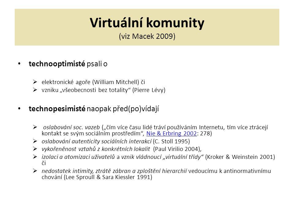 """Virtuální komunity (viz Macek 2009) technooptimisté psali o  elektronické agoře (William Mitchell) či  vzniku """"všeobecnosti bez totality (Pierre Lévy) technopesimisté naopak před(po)vídají  oslabování soc."""