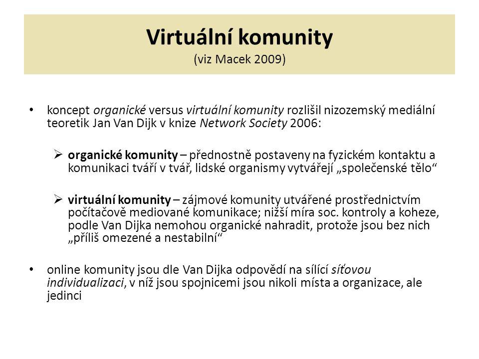 """Virtuální komunity (viz Macek 2009) koncept organické versus virtuální komunity rozlišil nizozemský mediální teoretik Jan Van Dijk v knize Network Society 2006:  organické komunity – přednostně postaveny na fyzickém kontaktu a komunikaci tváří v tvář, lidské organismy vytvářejí """"společenské tělo  virtuální komunity – zájmové komunity utvářené prostřednictvím počítačově mediované komunikace; nižší míra soc."""