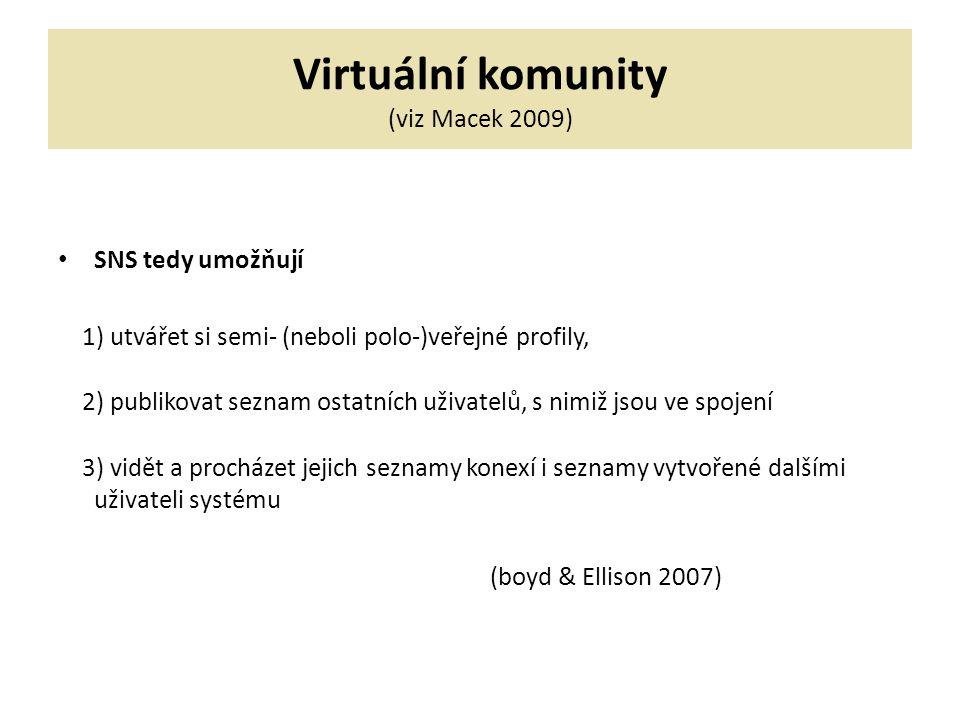 Virtuální komunity (viz Macek 2009) SNS tedy umožňují 1) utvářet si semi- (neboli polo-)veřejné profily, 2) publikovat seznam ostatních uživatelů, s nimiž jsou ve spojení 3) vidět a procházet jejich seznamy konexí i seznamy vytvořené dalšími uživateli systému (boyd & Ellison 2007)
