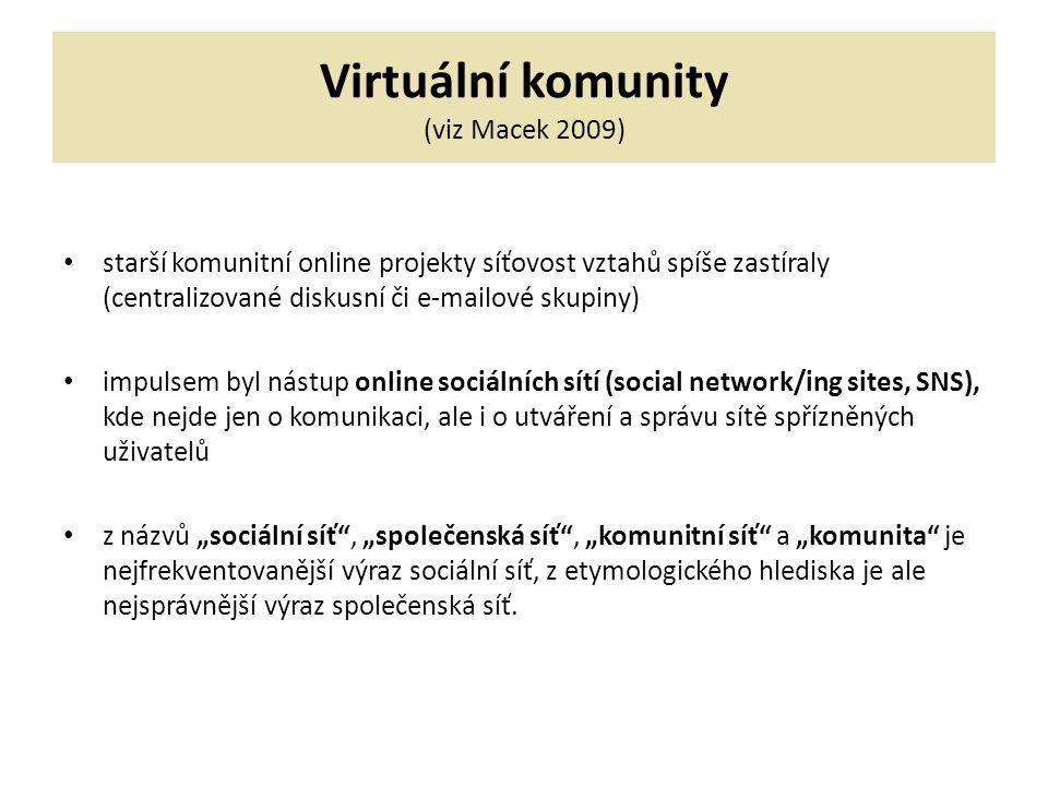 """Virtuální komunity (viz Macek 2009) starší komunitní online projekty síťovost vztahů spíše zastíraly (centralizované diskusní či e-mailové skupiny) impulsem byl nástup online sociálních sítí (social network/ing sites, SNS), kde nejde jen o komunikaci, ale i o utváření a správu sítě spřízněných uživatelů z názvů """"sociální síť , """"společenská síť , """"komunitní síť a """"komunita je nejfrekventovanější výraz sociální síť, z etymologického hlediska je ale nejsprávnější výraz společenská síť."""