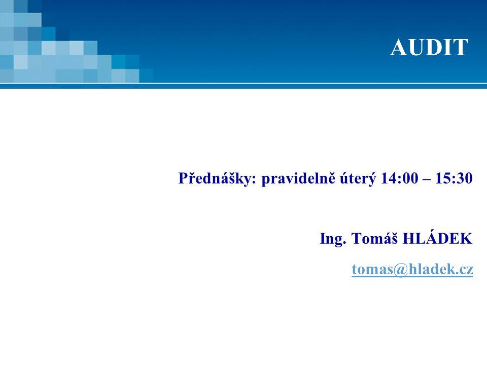 AUDIT Přednášky: pravidelně úterý 14:00 – 15:30 Ing. Tomáš HLÁDEK tomas@hladek.cz