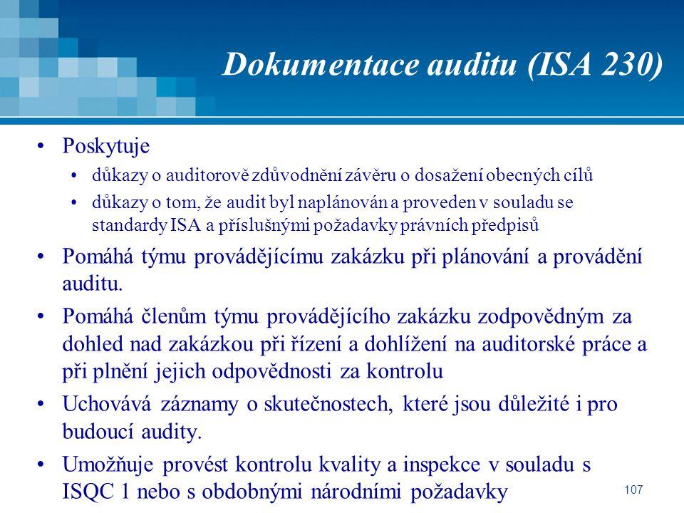 107 Dokumentace auditu (ISA 230) Poskytuje důkazy o auditorově zdůvodnění závěru o dosažení obecných cílů důkazy o tom, že audit byl naplánován a prov