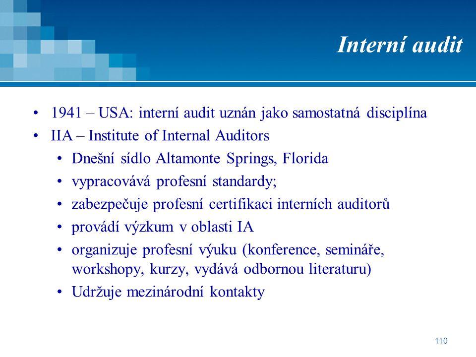 110 Interní audit 1941 – USA: interní audit uznán jako samostatná disciplína IIA – Institute of Internal Auditors Dnešní sídlo Altamonte Springs, Florida vypracovává profesní standardy; zabezpečuje profesní certifikaci interních auditorů provádí výzkum v oblasti IA organizuje profesní výuku (konference, semináře, workshopy, kurzy, vydává odbornou literaturu) Udržuje mezinárodní kontakty