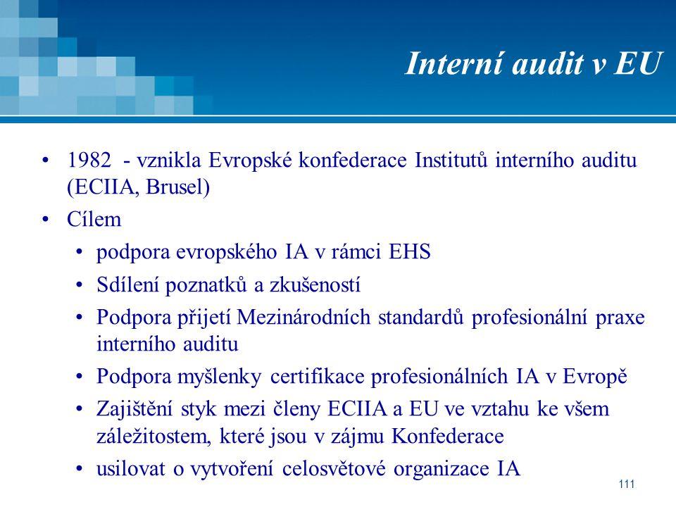 111 Interní audit v EU 1982 - vznikla Evropské konfederace Institutů interního auditu (ECIIA, Brusel) Cílem podpora evropského IA v rámci EHS Sdílení poznatků a zkušeností Podpora přijetí Mezinárodních standardů profesionální praxe interního auditu Podpora myšlenky certifikace profesionálních IA v Evropě Zajištění styk mezi členy ECIIA a EU ve vztahu ke všem záležitostem, které jsou v zájmu Konfederace usilovat o vytvoření celosvětové organizace IA