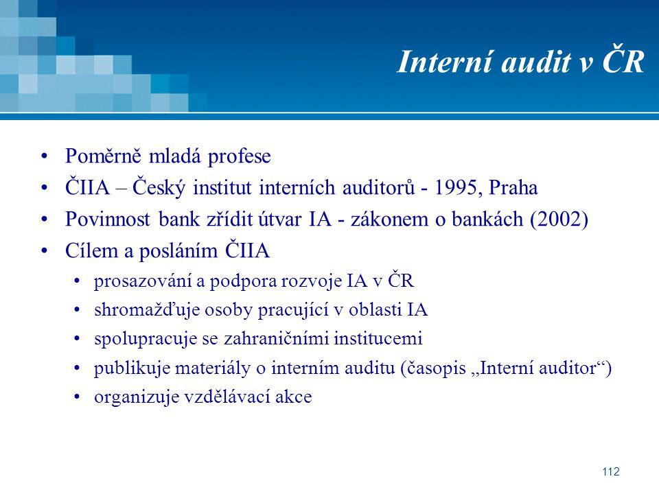 112 Interní audit v ČR Poměrně mladá profese ČIIA – Český institut interních auditorů - 1995, Praha Povinnost bank zřídit útvar IA - zákonem o bankách