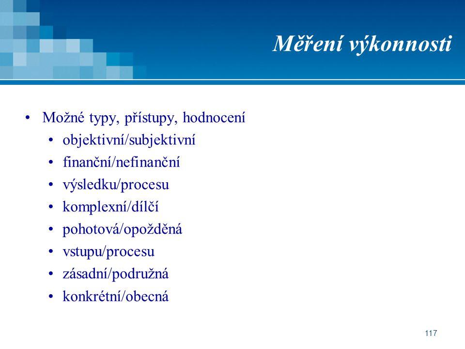 117 Měření výkonnosti Možné typy, přístupy, hodnocení objektivní/subjektivní finanční/nefinanční výsledku/procesu komplexní/dílčí pohotová/opožděná vstupu/procesu zásadní/podružná konkrétní/obecná