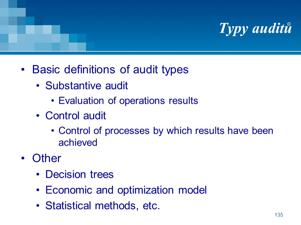 135 Typy auditů Basic definitions of audit types Substantive audit Evaluation of operations results Control audit Control of processes by which result
