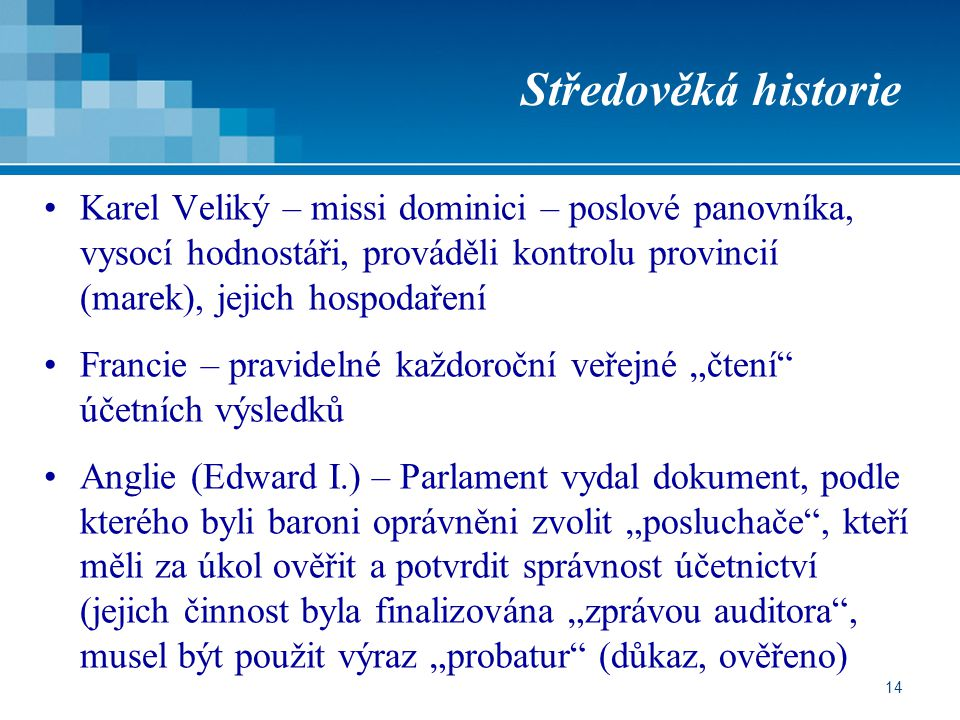 """14 Středověká historie Karel Veliký – missi dominici – poslové panovníka, vysocí hodnostáři, prováděli kontrolu provincií (marek), jejich hospodaření Francie – pravidelné každoroční veřejné """"čtení účetních výsledků Anglie (Edward I.) – Parlament vydal dokument, podle kterého byli baroni oprávněni zvolit """"posluchače , kteří měli za úkol ověřit a potvrdit správnost účetnictví (jejich činnost byla finalizována """"zprávou auditora , musel být použit výraz """"probatur (důkaz, ověřeno)"""