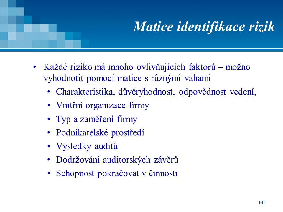 141 Matice identifikace rizik Každé riziko má mnoho ovlivňujících faktorů – možno vyhodnotit pomocí matice s různými vahami Charakteristika, důvěryhodnost, odpovědnost vedení, Vnitřní organizace firmy Typ a zaměření firmy Podnikatelské prostředí Výsledky auditů Dodržování auditorských závěrů Schopnost pokračovat v činnosti