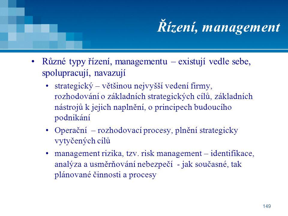 149 Řízení, management Různé typy řízení, managementu – existují vedle sebe, spolupracují, navazují strategický – většinou nejvyšší vedení firmy, rozhodování o základních strategických cílů, základních nástrojů k jejich naplnění, o principech budoucího podnikání Operační – rozhodovací procesy, plnění strategicky vytyčených cílů management rizika, tzv.