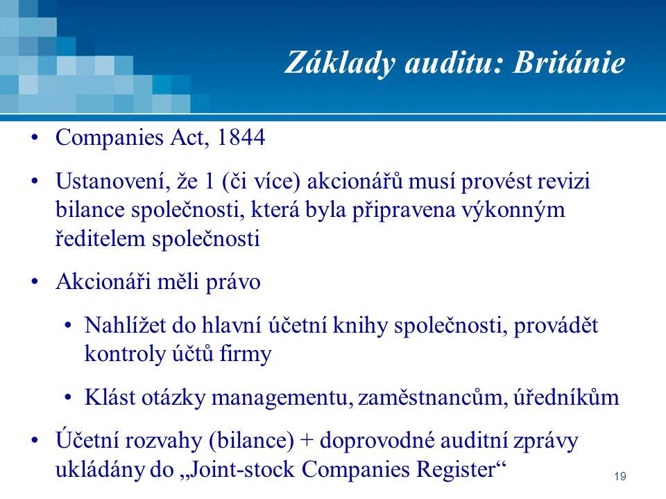 """19 Základy auditu: Británie Companies Act, 1844 Ustanovení, že 1 (či více) akcionářů musí provést revizi bilance společnosti, která byla připravena výkonným ředitelem společnosti Akcionáři měli právo Nahlížet do hlavní účetní knihy společnosti, provádět kontroly účtů firmy Klást otázky managementu, zaměstnancům, úředníkům Účetní rozvahy (bilance) + doprovodné auditní zprávy ukládány do """"Joint-stock Companies Register"""