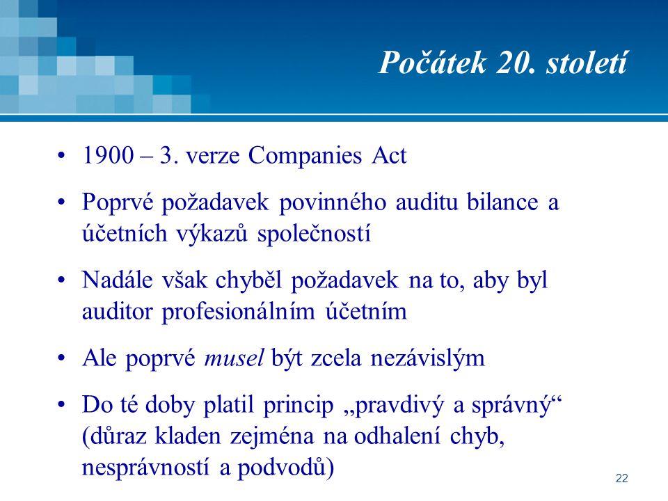 22 Počátek 20. století 1900 – 3. verze Companies Act Poprvé požadavek povinného auditu bilance a účetních výkazů společností Nadále však chyběl požada