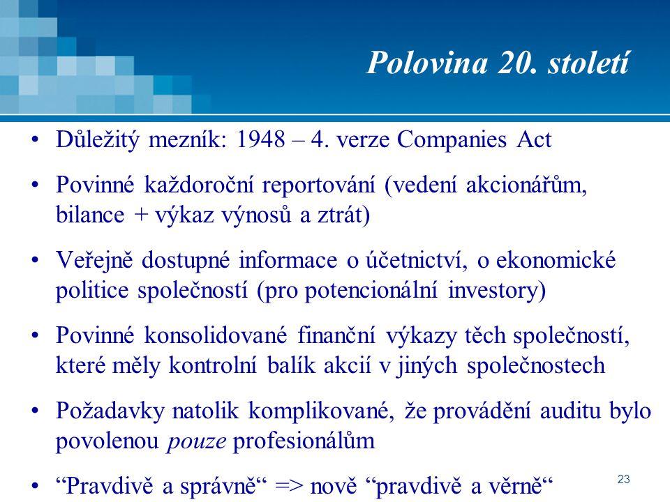 23 Polovina 20. století Důležitý mezník: 1948 – 4. verze Companies Act Povinné každoroční reportování (vedení akcionářům, bilance + výkaz výnosů a ztr