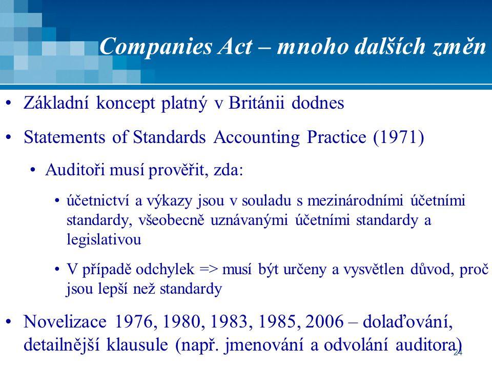 24 Companies Act – mnoho dalších změn Základní koncept platný v Británii dodnes Statements of Standards Accounting Practice (1971) Auditoři musí prověřit, zda: účetnictví a výkazy jsou v souladu s mezinárodními účetními standardy, všeobecně uznávanými účetními standardy a legislativou V případě odchylek => musí být určeny a vysvětlen důvod, proč jsou lepší než standardy Novelizace 1976, 1980, 1983, 1985, 2006 – dolaďování, detailnější klausule (např.