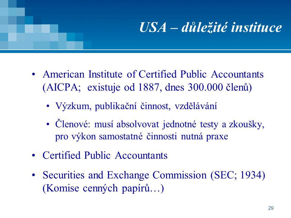 29 USA – důležité instituce American Institute of Certified Public Accountants (AICPA; existuje od 1887, dnes 300.000 členů) Výzkum, publikační činnost, vzdělávání Členové: musí absolvovat jednotné testy a zkoušky, pro výkon samostatné činnosti nutná praxe Certified Public Accountants Securities and Exchange Commission (SEC; 1934) (Komise cenných papírů…)