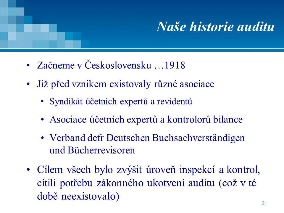 31 Naše historie auditu Začneme v Československu …1918 Již před vznikem existovaly různé asociace Syndikát účetních expertů a revidentů Asociace účetních expertů a kontrolorů bilance Verband defr Deutschen Buchsachverständigen und Bücherrevisoren Cílem všech bylo zvýšit úroveň inspekcí a kontrol, cítili potřebu zákonného ukotvení auditu (což v té době neexistovalo)