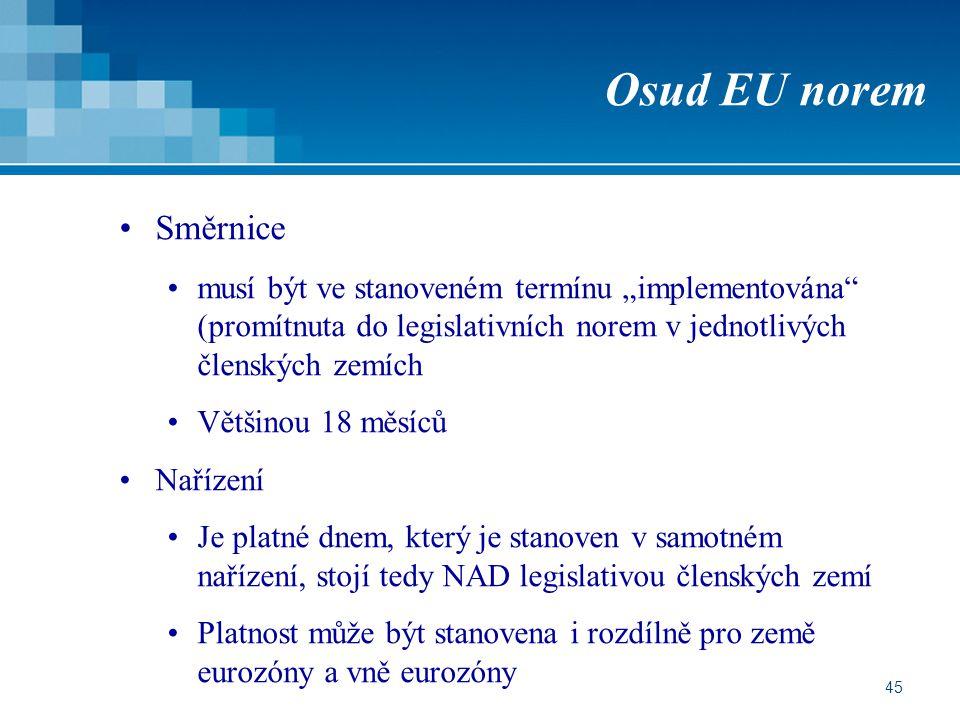 """45 Osud EU norem Směrnice musí být ve stanoveném termínu """"implementována (promítnuta do legislativních norem v jednotlivých členských zemích Většinou 18 měsíců Nařízení Je platné dnem, který je stanoven v samotném nařízení, stojí tedy NAD legislativou členských zemí Platnost může být stanovena i rozdílně pro země eurozóny a vně eurozóny"""