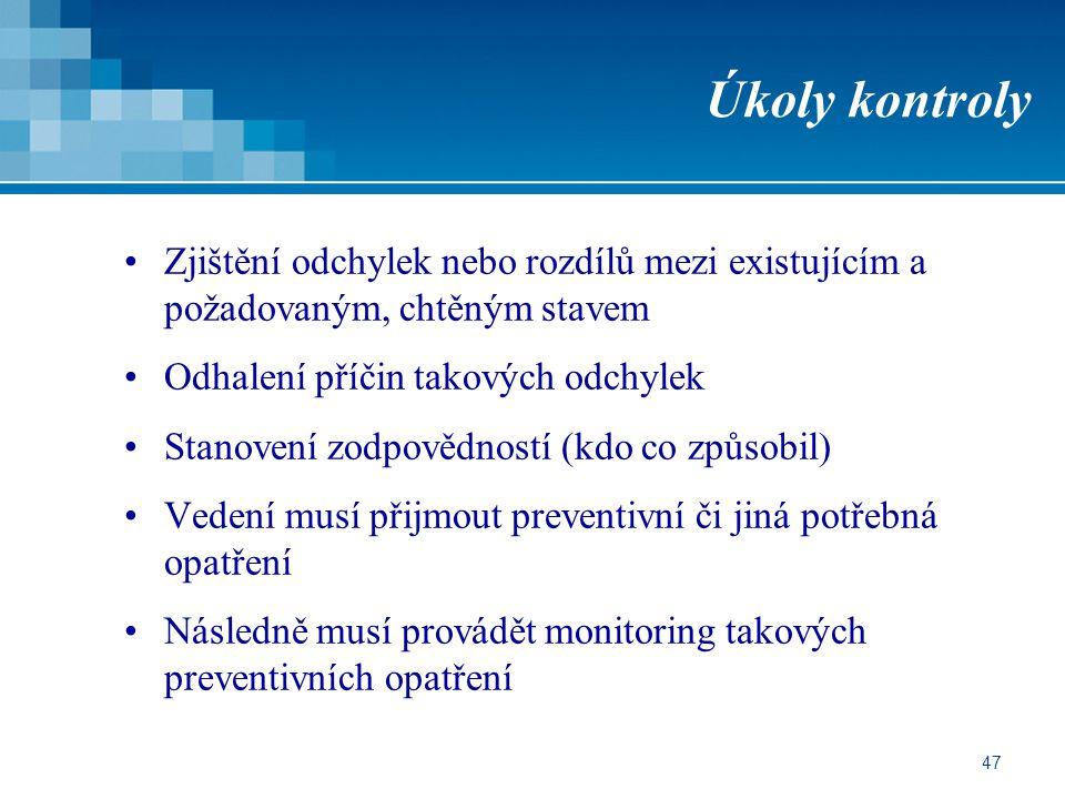 47 Úkoly kontroly Zjištění odchylek nebo rozdílů mezi existujícím a požadovaným, chtěným stavem Odhalení příčin takových odchylek Stanovení zodpovědností (kdo co způsobil) Vedení musí přijmout preventivní či jiná potřebná opatření Následně musí provádět monitoring takových preventivních opatření