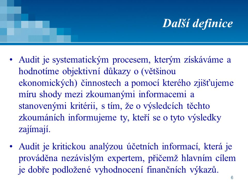 6 Další definice Audit je systematickým procesem, kterým získáváme a hodnotíme objektivní důkazy o (většinou ekonomických) činnostech a pomocí kterého zjišťujeme míru shody mezi zkoumanými informacemi a stanovenými kritérii, s tím, že o výsledcích těchto zkoumáních informujeme ty, kteří se o tyto výsledky zajímají.
