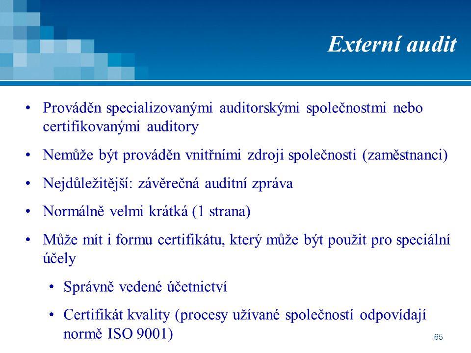 65 Externí audit Prováděn specializovanými auditorskými společnostmi nebo certifikovanými auditory Nemůže být prováděn vnitřními zdroji společnosti (zaměstnanci) Nejdůležitější: závěrečná auditní zpráva Normálně velmi krátká (1 strana) Může mít i formu certifikátu, který může být použit pro speciální účely Správně vedené účetnictví Certifikát kvality (procesy užívané společností odpovídají normě ISO 9001)