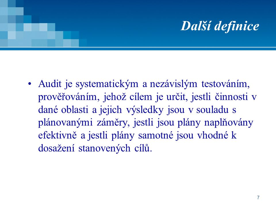 7 Další definice Audit je systematickým a nezávislým testováním, prověřováním, jehož cílem je určit, jestli činnosti v dané oblasti a jejich výsledky