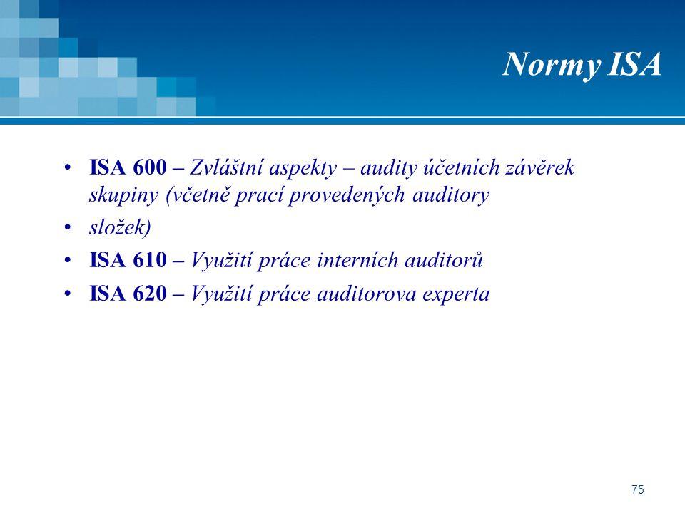 75 Normy ISA ISA 600 – Zvláštní aspekty – audity účetních závěrek skupiny (včetně prací provedených auditory složek) ISA 610 – Využití práce interních auditorů ISA 620 – Využití práce auditorova experta
