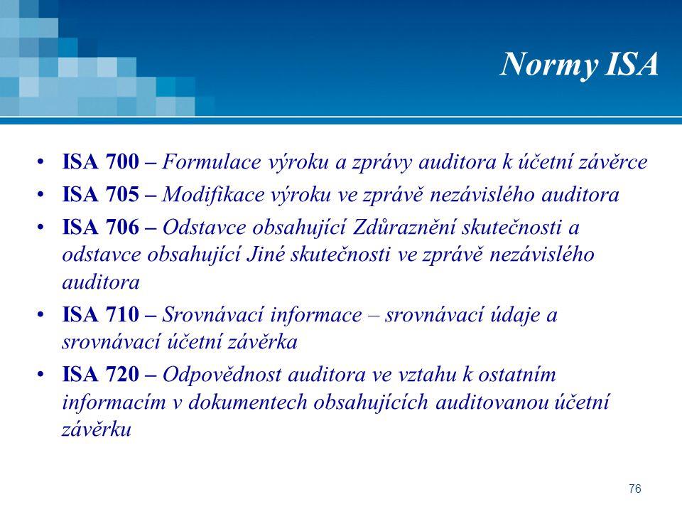 76 Normy ISA ISA 700 – Formulace výroku a zprávy auditora k účetní závěrce ISA 705 – Modifikace výroku ve zprávě nezávislého auditora ISA 706 – Odstavce obsahující Zdůraznění skutečnosti a odstavce obsahující Jiné skutečnosti ve zprávě nezávislého auditora ISA 710 – Srovnávací informace – srovnávací údaje a srovnávací účetní závěrka ISA 720 – Odpovědnost auditora ve vztahu k ostatním informacím v dokumentech obsahujících auditovanou účetní závěrku