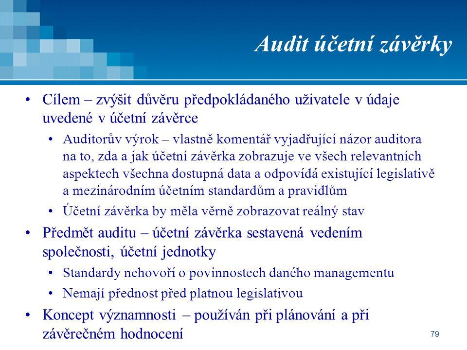 79 Audit účetní závěrky Cílem – zvýšit důvěru předpokládaného uživatele v údaje uvedené v účetní závěrce Auditorův výrok – vlastně komentář vyjadřující názor auditora na to, zda a jak účetní závěrka zobrazuje ve všech relevantních aspektech všechna dostupná data a odpovídá existující legislativě a mezinárodním účetním standardům a pravidlům Účetní závěrka by měla věrně zobrazovat reálný stav Předmět auditu – účetní závěrka sestavená vedením společnosti, účetní jednotky Standardy nehovoří o povinnostech daného managementu Nemají přednost před platnou legislativou Koncept významnosti – používán při plánování a při závěrečném hodnocení