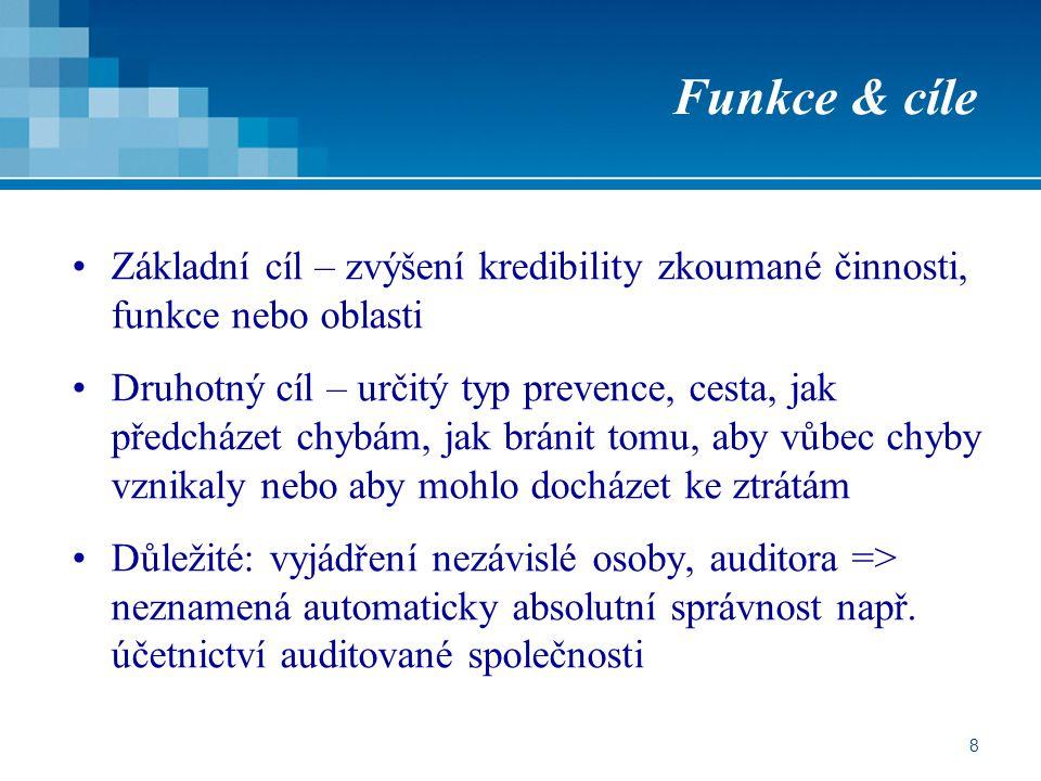 8 Funkce & cíle Základní cíl – zvýšení kredibility zkoumané činnosti, funkce nebo oblasti Druhotný cíl – určitý typ prevence, cesta, jak předcházet chybám, jak bránit tomu, aby vůbec chyby vznikaly nebo aby mohlo docházet ke ztrátám Důležité: vyjádření nezávislé osoby, auditora => neznamená automaticky absolutní správnost např.