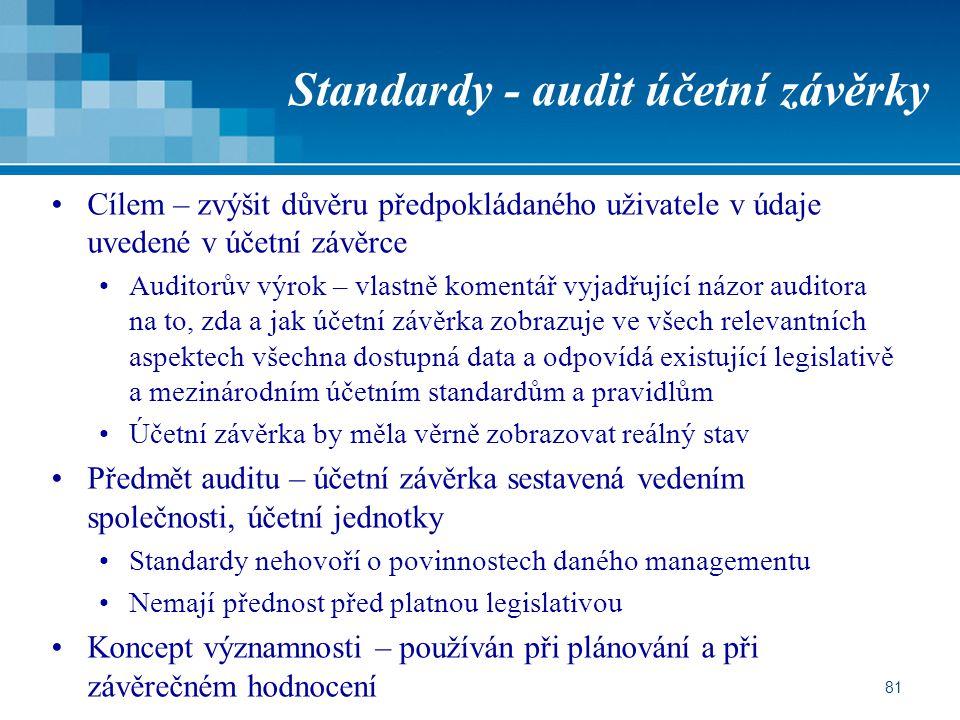 81 Standardy - audit účetní závěrky Cílem – zvýšit důvěru předpokládaného uživatele v údaje uvedené v účetní závěrce Auditorův výrok – vlastně komentář vyjadřující názor auditora na to, zda a jak účetní závěrka zobrazuje ve všech relevantních aspektech všechna dostupná data a odpovídá existující legislativě a mezinárodním účetním standardům a pravidlům Účetní závěrka by měla věrně zobrazovat reálný stav Předmět auditu – účetní závěrka sestavená vedením společnosti, účetní jednotky Standardy nehovoří o povinnostech daného managementu Nemají přednost před platnou legislativou Koncept významnosti – používán při plánování a při závěrečném hodnocení