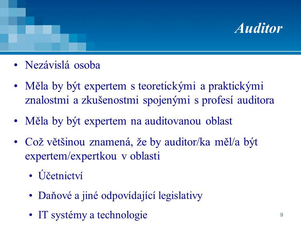 9 Auditor Nezávislá osoba Měla by být expertem s teoretickými a praktickými znalostmi a zkušenostmi spojenými s profesí auditora Měla by být expertem na auditovanou oblast Což většinou znamená, že by auditor/ka měl/a být expertem/expertkou v oblasti Účetnictví Daňové a jiné odpovídající legislativy IT systémy a technologie