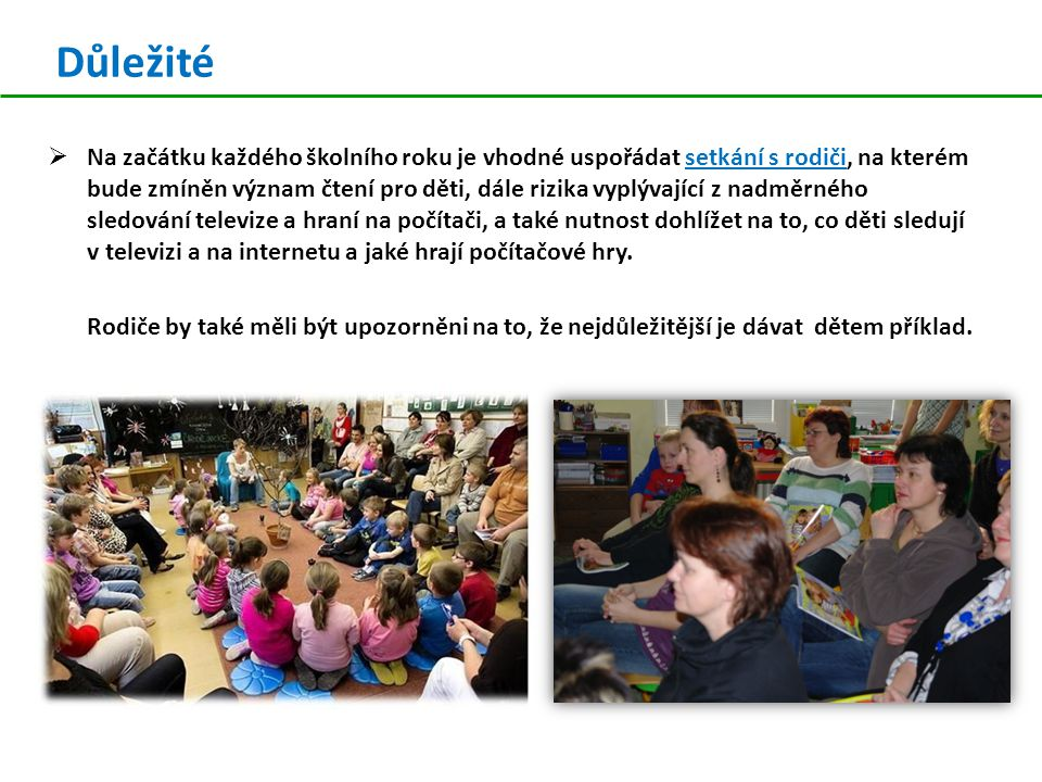 Důležité  Na začátku každého školního roku je vhodné uspořádat setkání s rodiči, na kterém bude zmíněn význam čtení pro děti, dále rizika vyplývající z nadměrného sledování televize a hraní na počítači, a také nutnost dohlížet na to, co děti sledují v televizi a na internetu a jaké hrají počítačové hry.