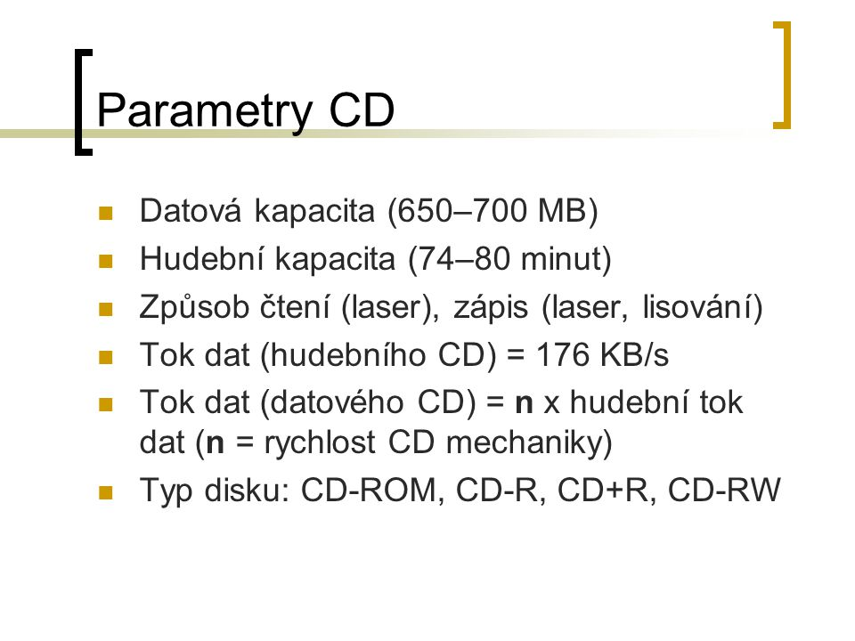 Parametry CD Datová kapacita (650–700 MB) Hudební kapacita (74–80 minut) Způsob čtení (laser), zápis (laser, lisování) Tok dat (hudebního CD) = 176 KB