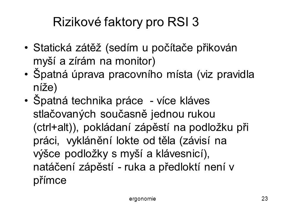ergonomie23 Rizikové faktory pro RSI 3 Statická zátěž (sedím u počítače přikován myší a zírám na monitor) Špatná úprava pracovního místa (viz pravidla