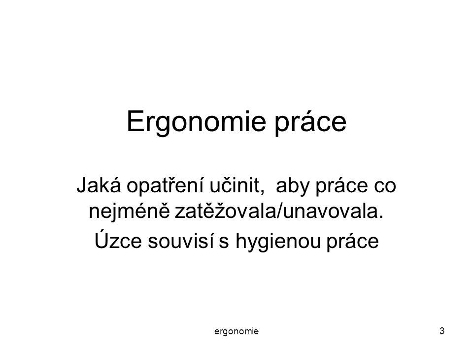 ergonomie3 Ergonomie práce Jaká opatření učinit, aby práce co nejméně zatěžovala/unavovala. Úzce souvisí s hygienou práce