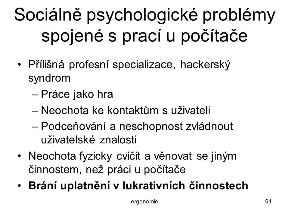 ergonomie61 Sociálně psychologické problémy spojené s prací u počítače Přílišná profesní specializace, hackerský syndrom –Práce jako hra –Neochota ke