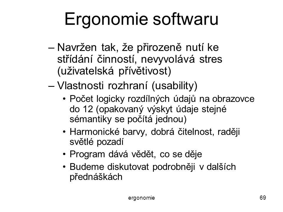 ergonomie69 Ergonomie softwaru –Navržen tak, že přirozeně nutí ke střídání činností, nevyvolává stres (uživatelská přívětivost) –Vlastnosti rozhraní (