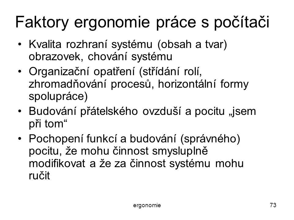 ergonomie73 Faktory ergonomie práce s počítači Kvalita rozhraní systému (obsah a tvar) obrazovek, chování systému Organizační opatření (střídání rolí,
