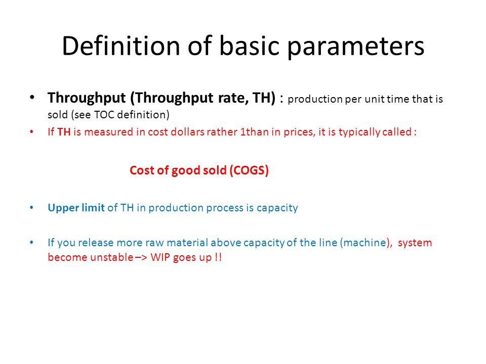 Definition of basic parameters Throughput (Throughput rate, TH) : production per unit time that is sold (see TOC definition) If TH is measured in cost