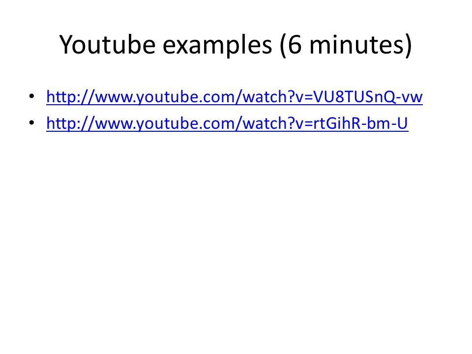 Youtube examples (6 minutes) http://www.youtube.com/watch?v=VU8TUSnQ-vw http://www.youtube.com/watch?v=rtGihR-bm-U