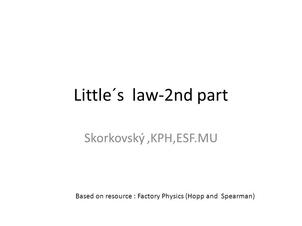 Little´s law - definition (formula) Fundamental relationships among : – WIP (Work In Process) – Cycle Time (CT) – Throughput (T or sometimes TH) Formula Can be applied to : – Single machine station – Complex production line – Entire plant Relationships among these variables will serve to se clearly precise (quantitative) description of behaviour of the single production line.