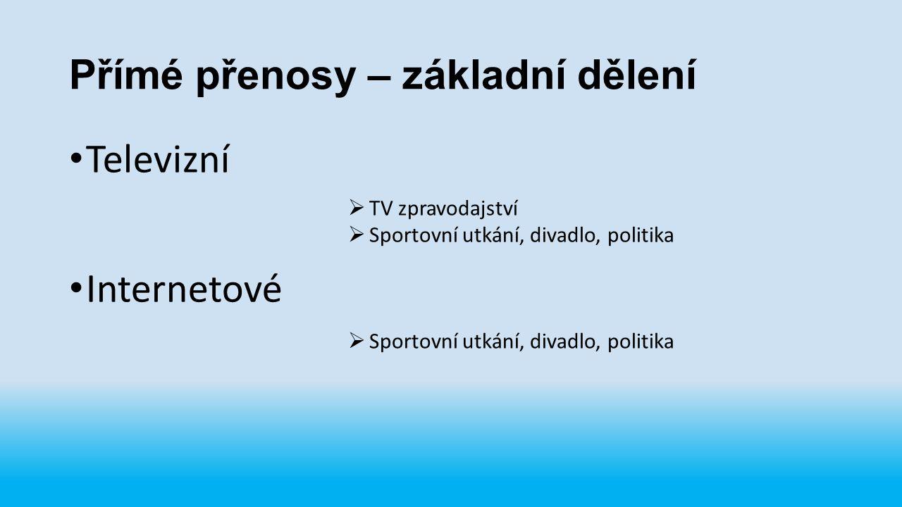Přímé přenosy – základní dělení Televizní Internetové  TV zpravodajství  Sportovní utkání, divadlo, politika