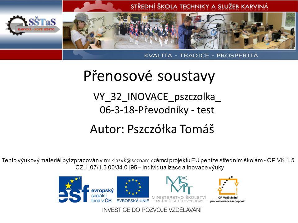 Přenosové soustavy VY_32_INOVACE_pszczolka_ 06-3-18-Převodníky - test Tento výukový materiál byl zpracován v r m.slazyk@seznam.cz ámci projektu EU peníze středním školám - OP VK 1.5.