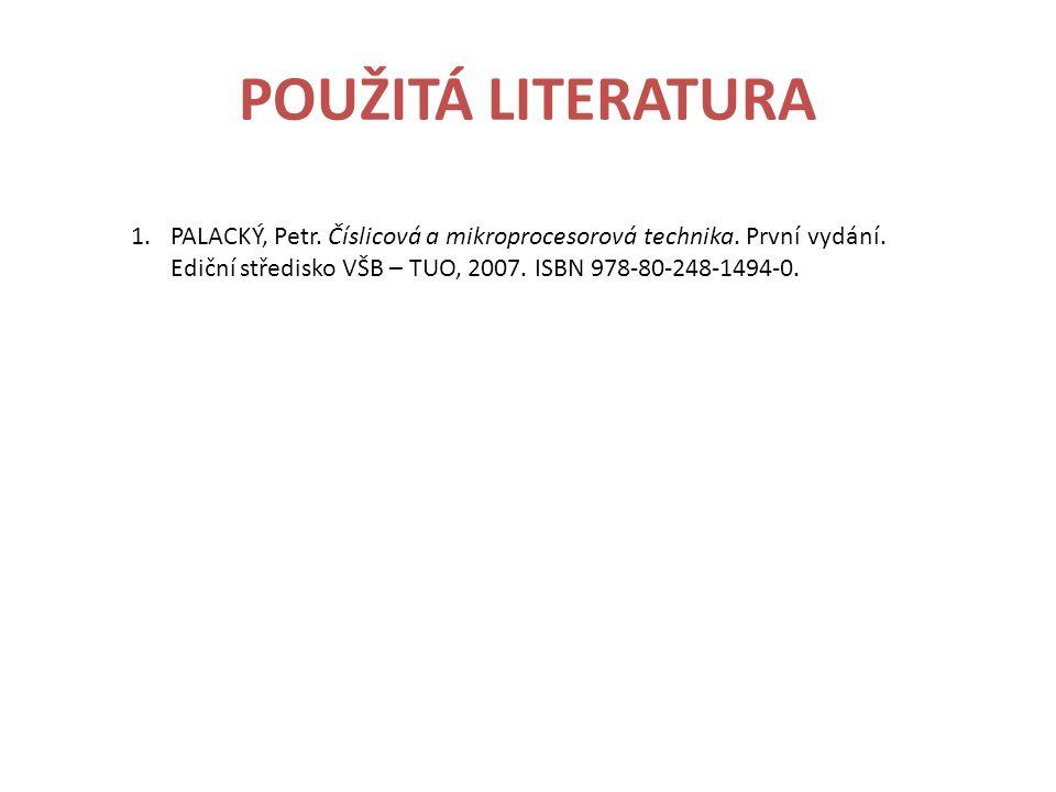 POUŽITÁ LITERATURA 1.PALACKÝ, Petr. Číslicová a mikroprocesorová technika. První vydání. Ediční středisko VŠB – TUO, 2007. ISBN 978-80-248-1494-0.