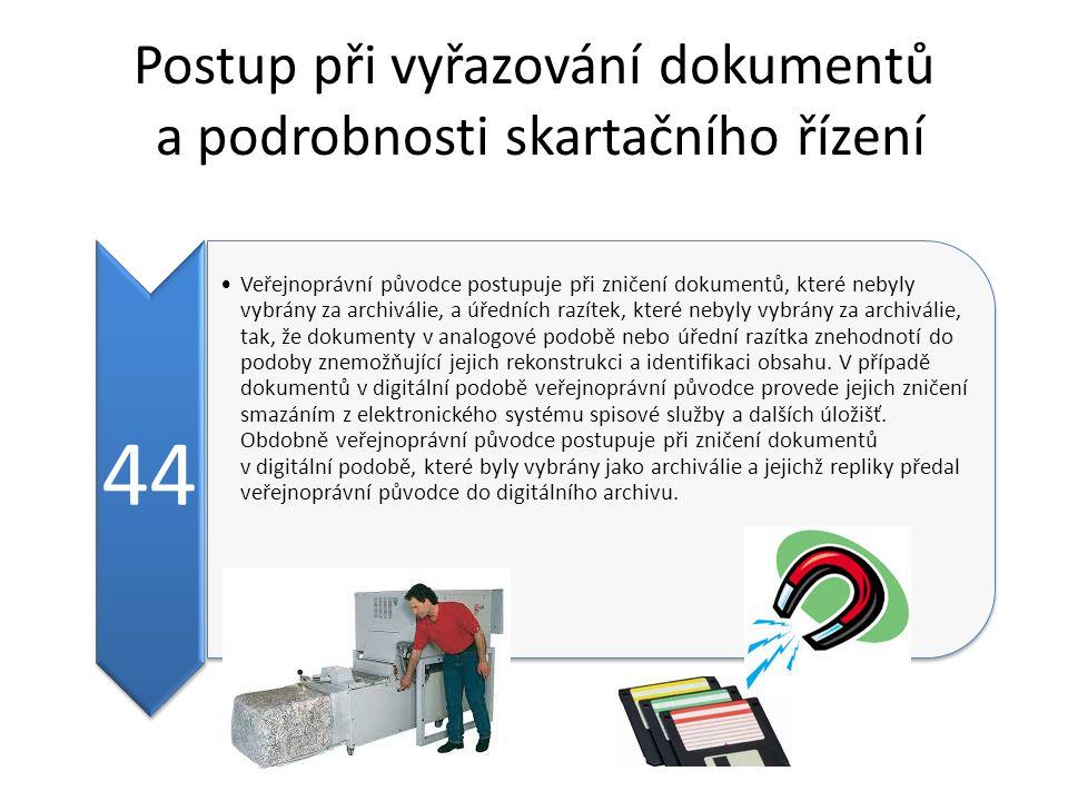 Postup při vyřazování dokumentů a podrobnosti skartačního řízení 44 Veřejnoprávní původce postupuje při zničení dokumentů, které nebyly vybrány za archiválie, a úředních razítek, které nebyly vybrány za archiválie, tak, že dokumenty v analogové podobě nebo úřední razítka znehodnotí do podoby znemožňující jejich rekonstrukci a identifikaci obsahu.